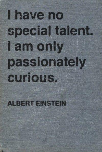 Je n'ai pas de talent spécial. Je suis seulement un curieux passionné. Albert Einstein