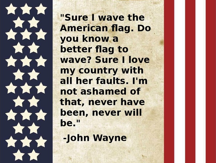 """""""Sure I wave the American flag.  Do you know a better flag to wave?  Sure I love my country with all her faults.  I'm not ashamed of that, never have been,  never will be.""""  - John Wayne"""