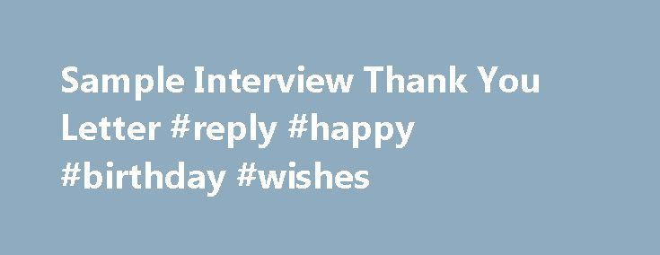Sample Interview Thank You Letter #reply #happy #birthday #wishes http://reply.remmont.com/sample-interview-thank-you-letter-reply-happy-birthday-wishes-2/  Formal Sample Interview Thank You Letter The sample interview thank you letter shown here can be used to follow up after most job interview situations. The style of the thank you letters you send will depend on the tone of your job interview. A formal interviewer and company will demand a thank you note that […]