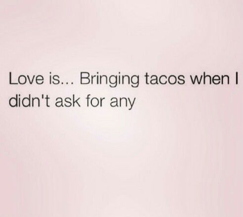 if you loved me, you'd bring me tacos