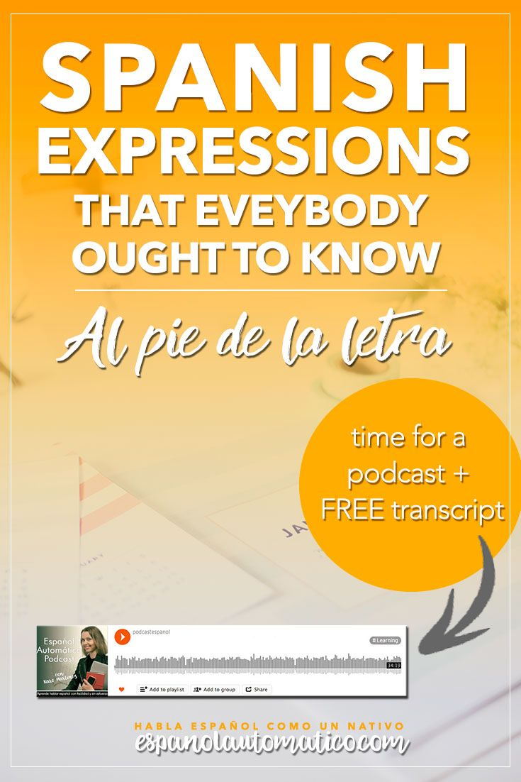 Spanish Expressions Everybody Ought to Know: Al Pie de la Letra. Today we start a cycle of podcast where I explain Spanish sayings, common idioms and Spanish expressions to help you achieve fluency in Speaking and understand native speakers. Listening to our free Spanish podcast will help you learn Spanish even without realising it, in the natural way, unconsciously. Don´t forget to download the free transcript of each episode. REPIN for later