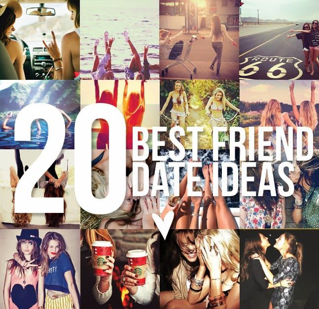 20 Best Friend Date Ideas- Treat your best friend as if she was your boyfriend, because finding your #1 is a lot more difficult than you would think!