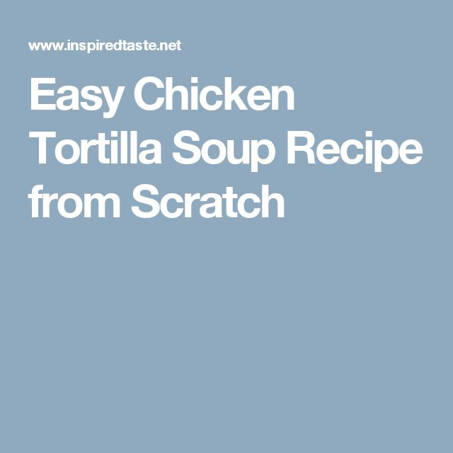 Easy Chicken Tortilla Soup Recipe from Scratch