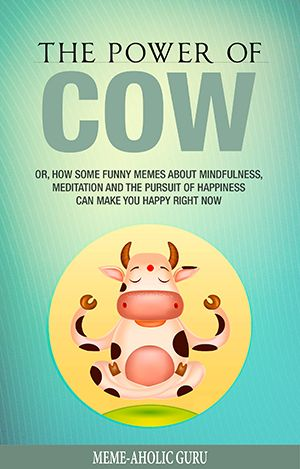 The Power of Cow - Or, How Some Funny Memes About Mindfulness, Meditation and the Pursuit of Happiness Can Make You Happy Right Now!     By Meme-aholic Guru, available on Amazon
