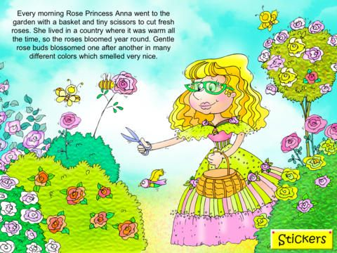 """iStory Anna, the Princess Rose ($0.00) """"All is not well in Princess Anna's rose garden: one of her prized rose bushes is not blooming. Is the sun too hot? Is the weather too wet? Solve the mystery along with Princess Anna in this modern-day fairy tale. Each page can be customized with hundreds of stickers, and readers can change Princess Anna's appearance, add birds and flowers to the garden and place butterflies on the bushes. With """"Anna the Rose Princess,"""" the possibilities are limitless."""