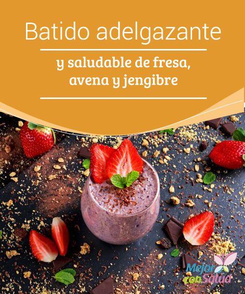 Batido adelgazante y saludable de fresa, avena y jengibre  Descubre en este artículo una receta sencilla y deliciosa de batido adelgazante para equilibrar los kilos de más con tres ingredientes sanos y nutritivos.