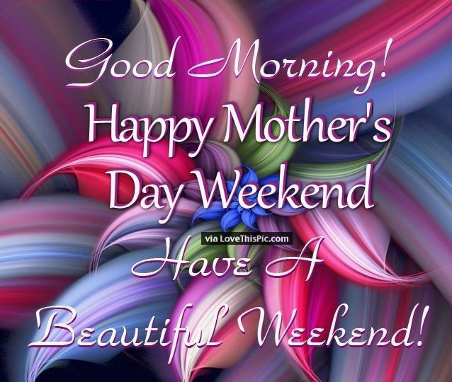 Good Morning Happy Mothers Day Weekend Have A Beautiful Weekend