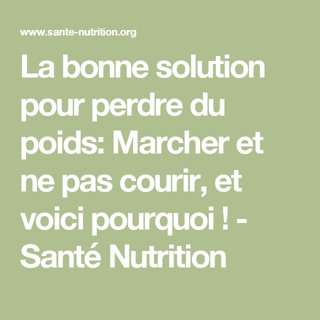 La bonne solution pour perdre du poids: Marcher et ne pas courir, et voici pourquoi ! - Santé Nutrition