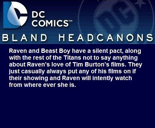 """ Raven and Beast Boy have a silent pact, along with the rest of the Titans not to say anything about Raven's love of Tim Burton's films. They just casually always put any of his films on if their showing and Raven will intently watch from where ever..."