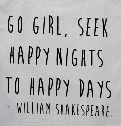 """One of my absolute all time favorite quotes! !  """"Go girl, seek happy nights to happy days."""" - Romeo and Juliet (Act 1, Scene 3), Shakespeare"""