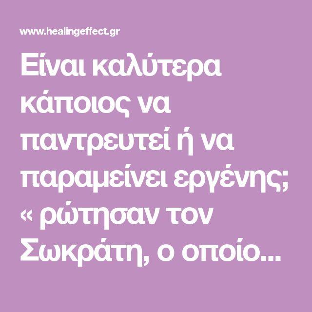 Είναι καλύτερα κάποιος να παντρευτεί ή να παραμείνει εργένης; « ρώτησαν τον Σωκράτη, ο οποίος απάντησε: » Παντρέψου. Αν σου πάει καλά, θα γίνεις λίγο ευτυχισμένος . Αν σου πάει στραβά, θα γίνεις φιλόσοφος »