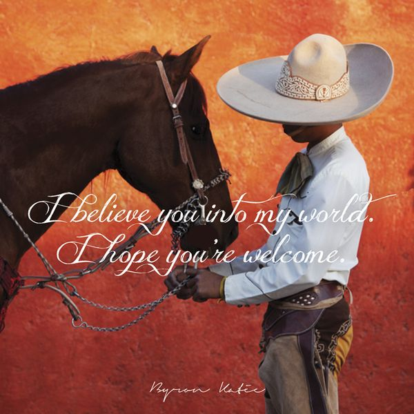 """""""I believe you into my world. I hope you're welcome. What are you believing into your world right now?"""" ~ Byron Katie"""