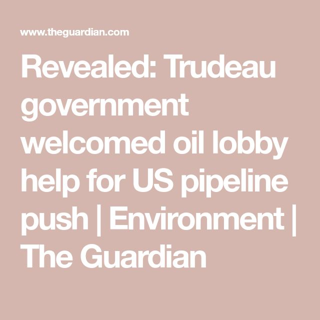 Revealed: Trudeau government welcomed oil lobby help for US pipeline push | Environment | The Guardian