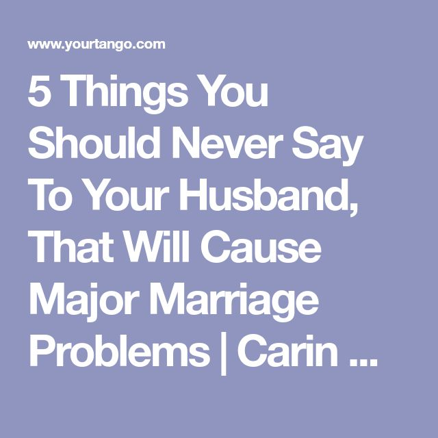 5 Things You Should Never Say To Your Husband, That Will Cause Major Marriage Problems | Carin Goldstein MFT | YourTango