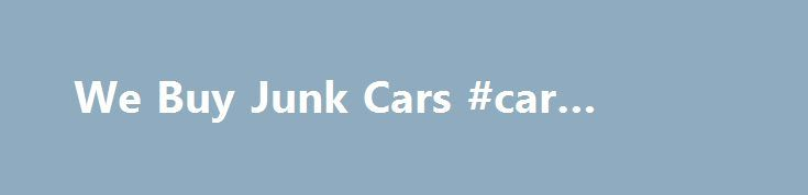 We Buy Junk Cars #car #radiator http://cars.nef2.com/we-buy-junk-cars-car-radiator/ #we buy junk cars # The Fastest and Easiest Way to Get Paid for Your Junk Car Get Paid Cash We Buy Junk Cars We buy junk cars from anyone no matter what. We offer a fast and convenient way for you to cash in on your junk car. We buy junk cars without costing you one penny because will actually come to your house and pick up the vehicle, and tow it for free and you will still receive an excellent price for…