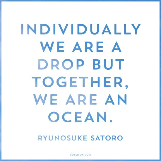 Individually we are a drop but together, we are an ocean.  Ryunosuke Satoro Quote About Unity