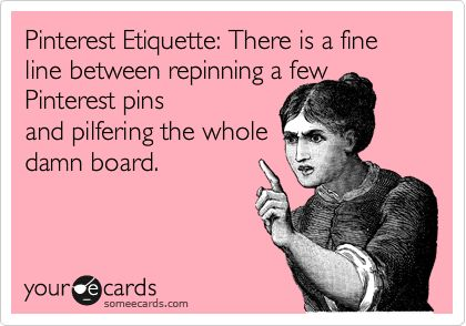 sometimes it just needs to be said...like really? UPDATE: this pin really bothers some people…I don't really know why the concept is so confusing or why people are getting all defensive about it. There are people who go to a board and re-create the same board as yours, name and all the pins…that is why I posted this picture 2 years ago. It is not about pinning 10, 20 or even 40 pins from a board you follow.