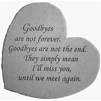 Goodbyes are not forever. Goodbyes are not the end. They simply mean I'll miss you, until we meet again.