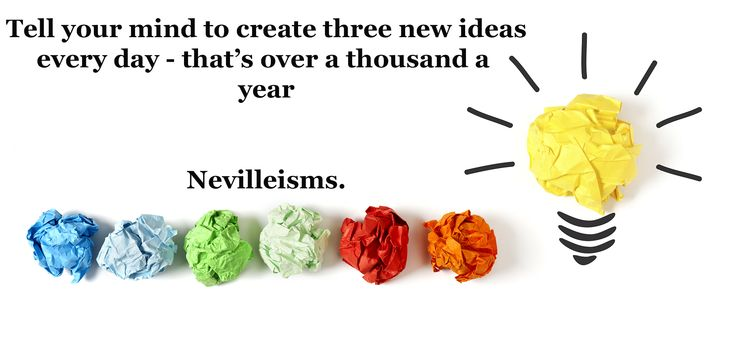 Tell your mind to create three new ideas every day - that's over a thousand a year. Nevilleisms. Need a business mentor? Visit www.nevillechristie.com #nevilleisms #ideas #quotes #business