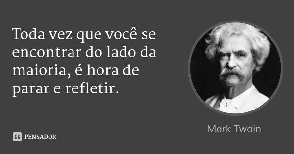 Toda vez que você se encontrar do lado da maioria, é hora de parar e refletir. — Mark Twain
