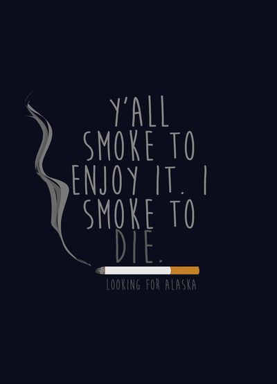 """Y'all smoke to enjoy it. I smoke to die."" - Alaska Young, Looking For Alaska by John Green"
