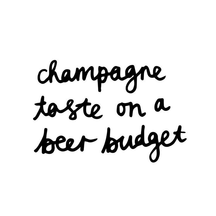 Champagne taste on a beer budget.