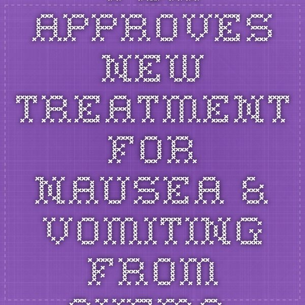 FDA approves new treatment for nausea & vomiting from chemo