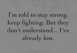 I'm told to stay strong,keep fighting;But they don't understand.......I've already lost.