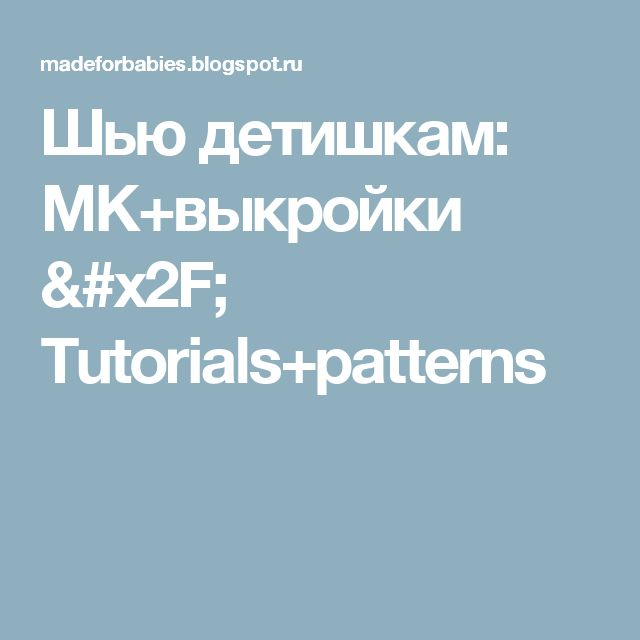 Шью детишкам: MK+выкройки /  Tutorials+patterns