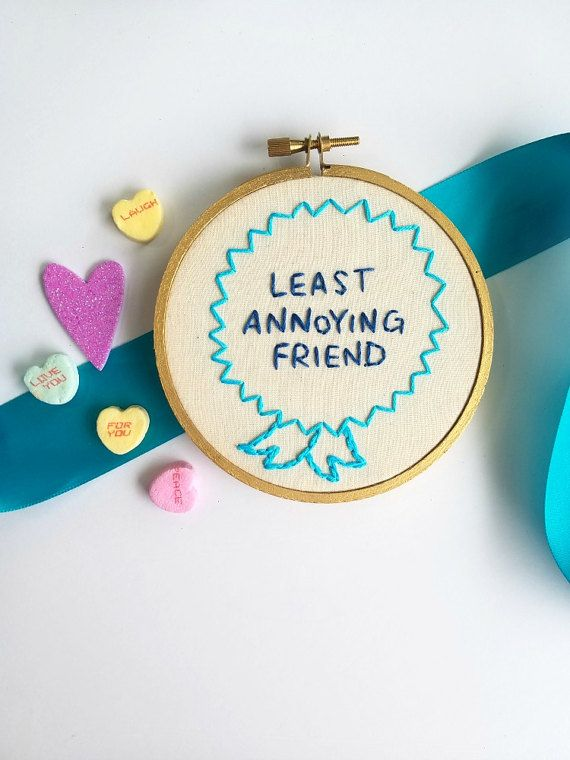 What friend wouldnt love to receive this award from you as a gift? Keep it real with the friend who gets on your nerves the least!   D E T A I L S  4 inch wooden embroidery hoop. Hand stitched in 2 different shades of blue floss, and hoop is hand sprayed in a metallic gold. Backing was cleanly finished using a decorative fabric. LEAST ANNOYING FRIEND hoop art is ready to be displayed, and can be placed or hung. The perfect addition to any gallery or office wall. Small enough to fit anywhere…