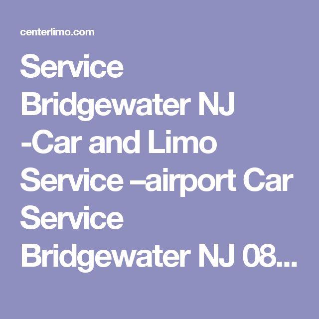 Service Bridgewater NJ -Car and Limo Service –airport Car Service Bridgewater NJ 08807