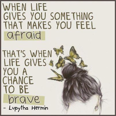 """When life gives you something that makes you feel afraid that's when life gives you a chance to be brave."" Lupytha Hermin"