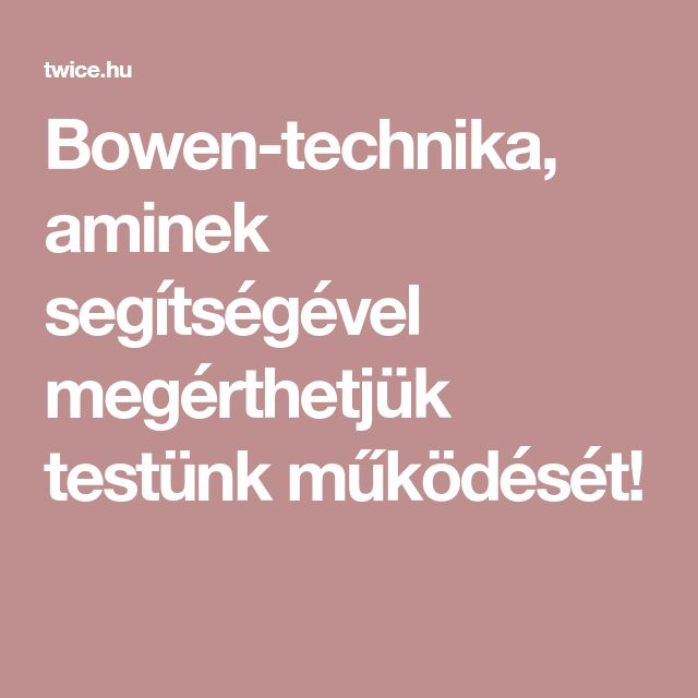 Bowen-technika, aminek segítségével megérthetjük testünk működését!