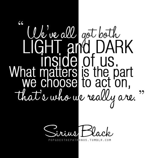 We've all got both light and dark inside of us. What matters is the part we choose to act on, that's who we really are. - Sirius Black