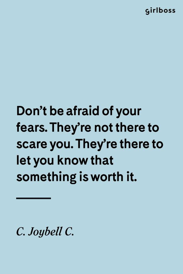 GIRLBOSS QUOTE:  Don't be afraid of your fears. They're not there to scare you. They're there to let you know that something is worth it. -C. Joybell C.