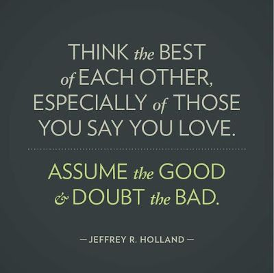 "❤ ""Think the best of each other, especially of those you say you love. Assume the good and doubt the bad."" ~Jeffrey R. Holland"