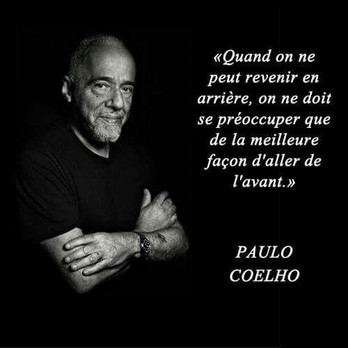 """""""Quand on ne peut revenir en arrière, on ne doit se préoccuper que de la meilleure façon d'aller de l'avant."""" - Paulo Coelho"""