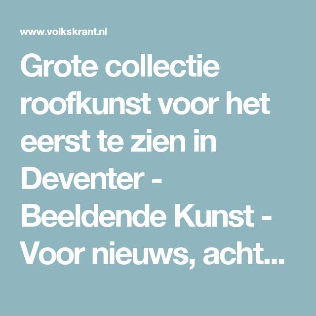 Grote collectie roofkunst voor het eerst te zien in Deventer - Beeldende Kunst - Voor nieuws, achtergronden en columns