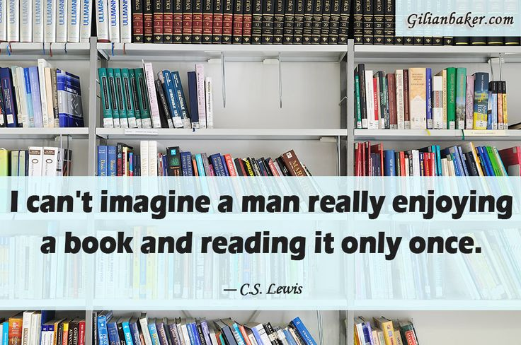 I can't imagine a man really enjoying a book and reading it only once. ~ C.S. Lewis
