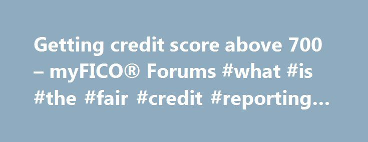 Getting credit score above 700 – myFICO® Forums #what #is #the #fair #credit #reporting #act http://credit-loan.remmont.com/getting-credit-score-above-700-myfico-forums-what-is-the-fair-credit-reporting-act/  #get credit score # Website Navigation: I have been trying to clear up my credit report in the last month. I have done pretty well. I have increase my credit score from about 525 to 670-680ish. I am trying to find ways to increase my score above 700 +. Here is how my credit report […]
