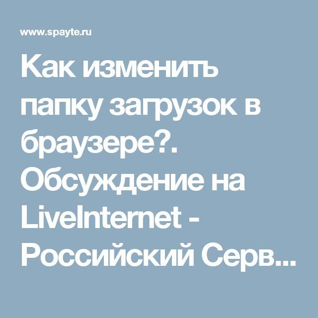 Как изменить папку загрузок в браузере?. Обсуждение на LiveInternet - Российский Сервис Онлайн-Дневников