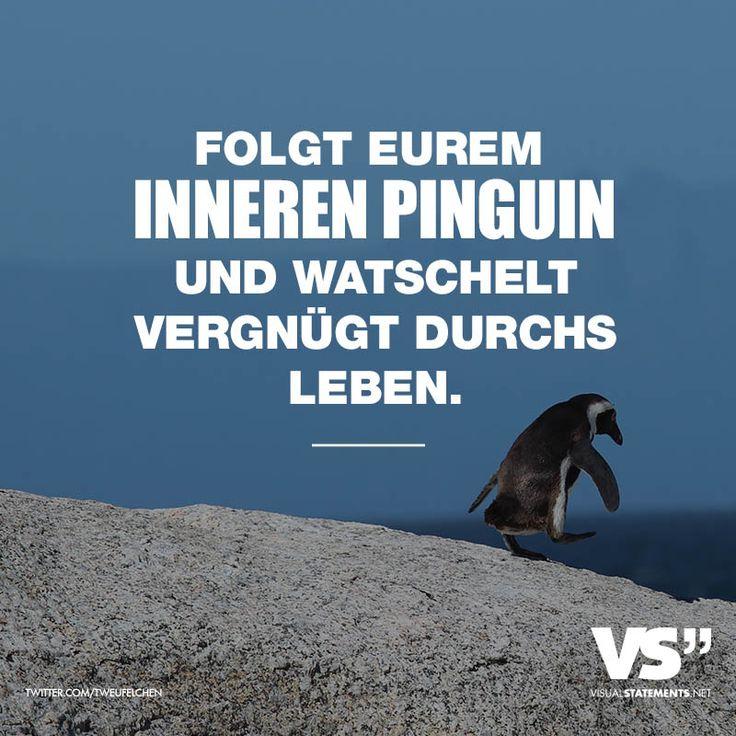 FOLGT EUREM INNEREN PINGUIN UND WATSCHELT VERGNÜGT DURCHS LEBEN.