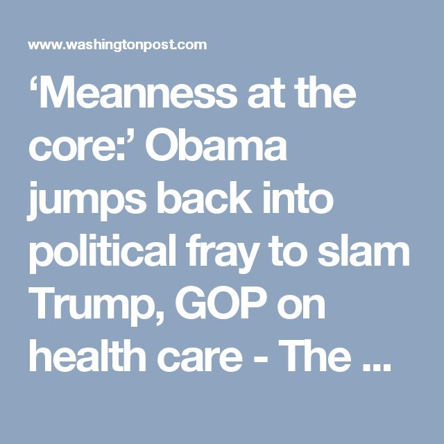 'Meanness at the core:' Obama jumps back into political fray to slam Trump, GOP on health care - The Washington Post
