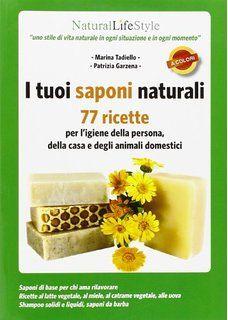 I tuoi saponi naturali. 77 ricette per l'igiene della persona, della casa e degli animali domestici