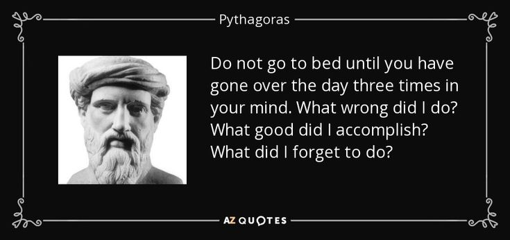 Do not go to bed until you have gone over the day three times in your mind. What wrong did I do? What good did I accomplish? What did I forget to do?