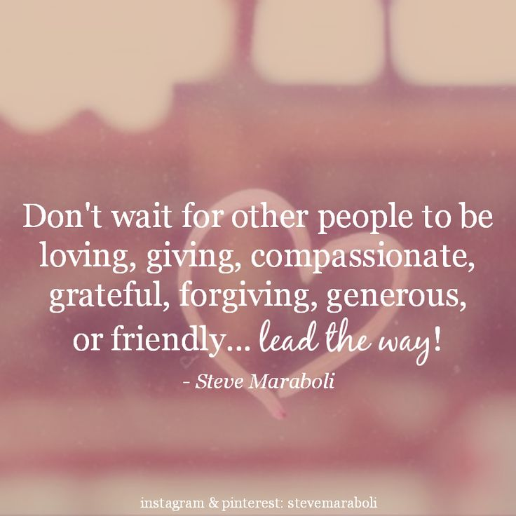 """""""Don't wait for other people to be loving, giving, compassionate, grateful, forgiving, generous, or friendly... lead the way!"""" - Steve Maraboli"""