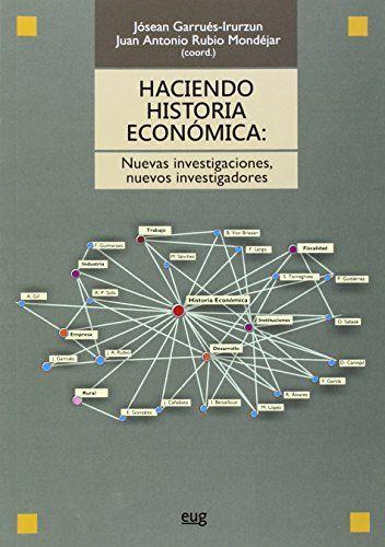 Haciendo historia económica : nuevas investigaciones, nuevos investigadores / Jósean Garrués-Irurzun y Juan Antonio Rubio Mondejar (coords.). Granada : Universidad de Granada, 2015.