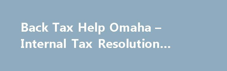 Back Tax Help Omaha – Internal Tax Resolution #back #tax #help http://new-york.remmont.com/back-tax-help-omaha-internal-tax-resolution-back-tax-help/  # Back Tax Help Omaha Are You Looking For Back Tax Help Omaha? At Internal Tax Resolution our IRS tax attorneys in Omaha, empathize with your back tax problem, and realizes that you need back tax relief but have other expenses and every day needs to handle. We offer full accounting services that includes, tax preparation or back tax filings…