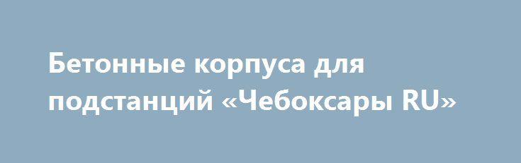 Бетонные корпуса для подстанций «Чебоксары RU» http://www.pogruzimvse.ru/doska40/?adv_id=1355 Запущенны в производство бетонные корпуса (бетонные блоки) новых размеров по длине: 1720, 2000, 2500, 3000, 3500, 4000, 4500, 4700 мм. ООО «Бастион» изготавливает бетонные корпуса для трансформаторных и  распределительных подстанций (КТП) под ключ (с внутренней и внешней отделкой, дверьми, воротами, жалюзями и т.п.). От производителя – без посредников, бетон марки М450 (В35) на гранитной основе…