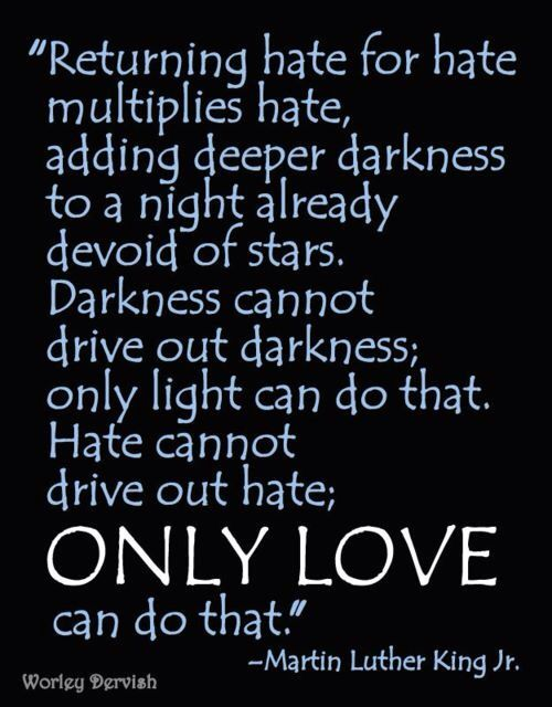 MLK  y'all please be slow to anger and slow to return hate for hate...as it only strengthens the darkness.  turn the other cheek..forgive and practice mercy every day.